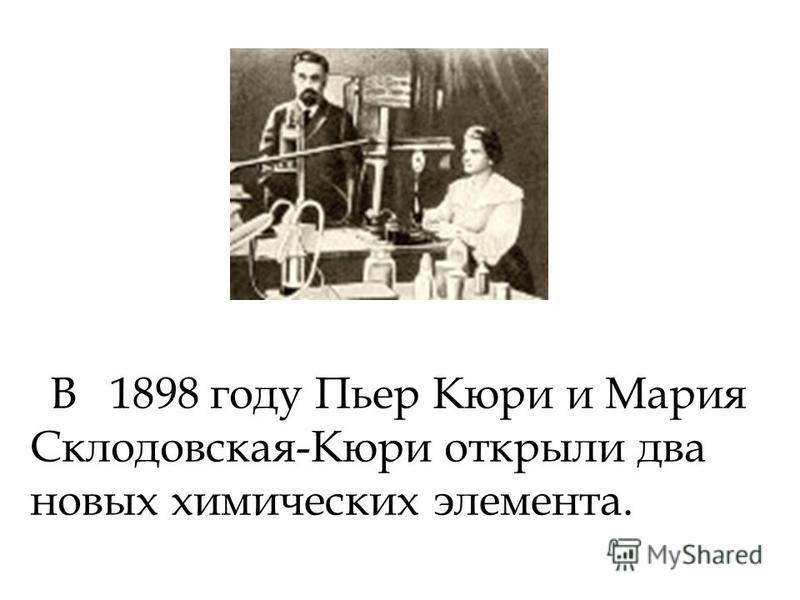 В 1898 году Пьер Кюри и Мария Склодовская-Кюри открыли два новых химических элемента.