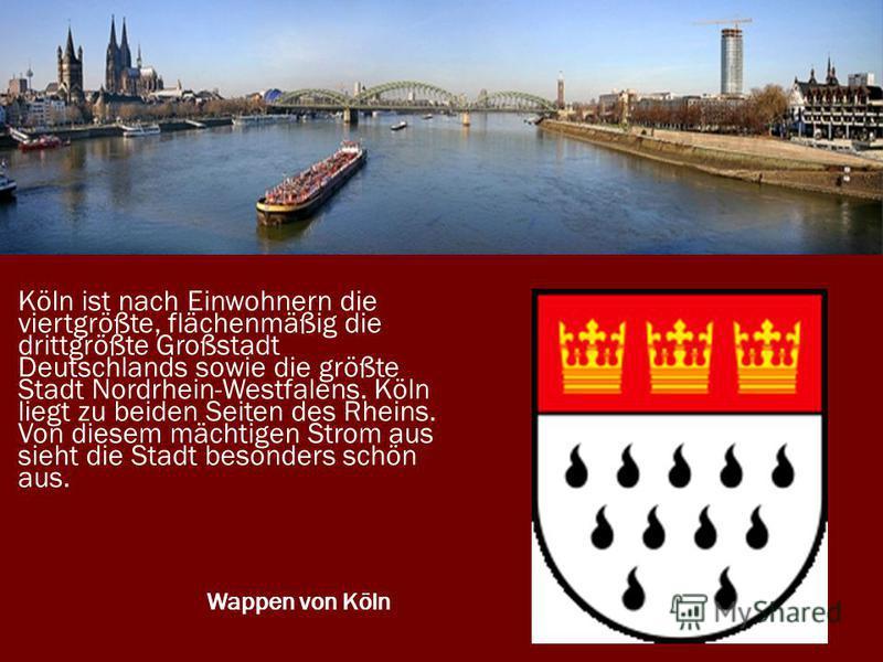 Köln ist nach Einwohnern die viertgrößte, flächenmäßig die drittgrößte Großstadt Deutschlands sowie die größte Stadt Nordrhein-Westfalens. Köln liegt zu beiden Seiten des Rheins. Von diesem mächtigen Strom aus sieht die Stadt besonders schön aus. Wap