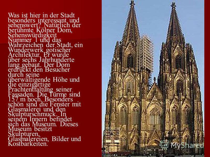 Was ist hier in der Stadt besonders interessant und sehenswert? Natürlich der berühmte Kölner Dom, Sehenswürdigkeit Nummer 1 und das Wahrzeichen der Stadt, ein Wunderwerk gotischer Archilektur. Er wurde über sechs Jahrhunderte lang gebaut. Der Dom er