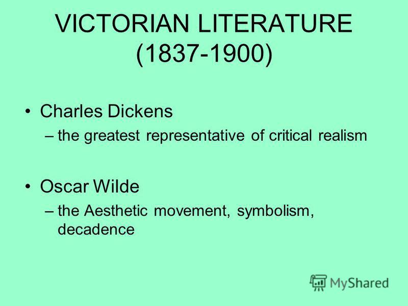 VICTORIAN LITERATURE (1837-1900) Charles Dickens –the greatest representative of critical realism Oscar Wilde –the Aesthetic movement, symbolism, decadence