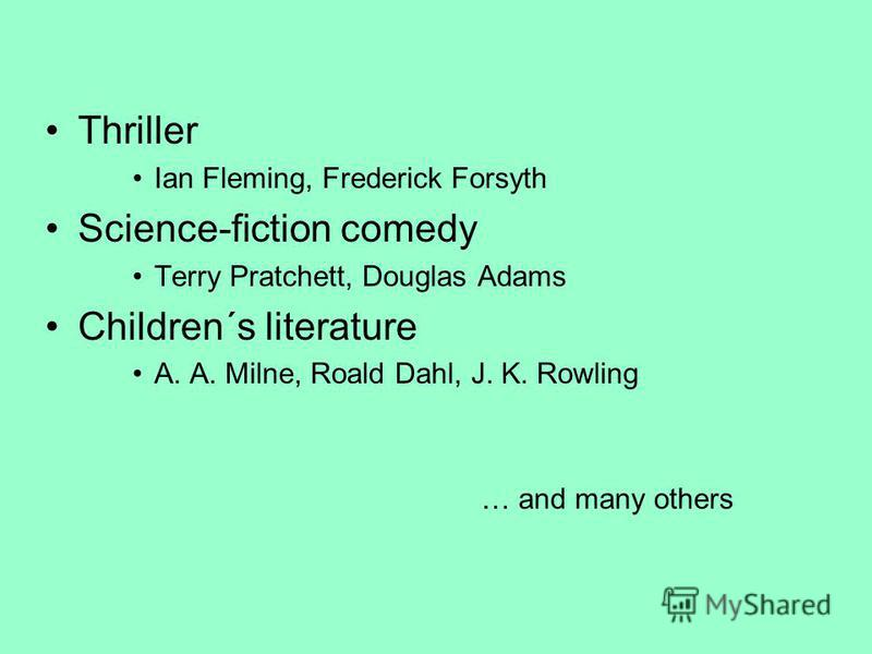 Thriller Ian Fleming, Frederick Forsyth Science-fiction comedy Terry Pratchett, Douglas Adams Children´s literature A. A. Milne, Roald Dahl, J. K. Rowling … and many others
