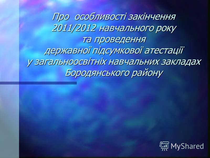 Про особливості закінчення 2011/2012 навчального року та проведення державної підсумкової атестації у загальноосвітніх навчальних закладах Бородянського району