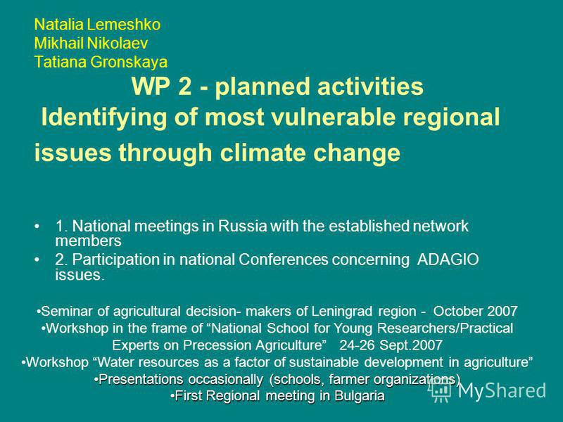 Natalia Lemeshko Mikhail Nikolaev Tatiana Gronskaya WP 2 - planned activities Identifying of most vulnerable regional issues through climate change 1. National meetings in Russia with the established network members 2. Participation in national Confe