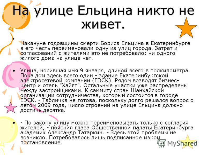 На улице Ельцина никто не живет. Накануне годовщины смерти Бориса Ельцина в Екатеринбурге в его честь переименовали одну из улиц города. Затрат и согласований с жителями это не потребовало: ни одного жилого дома на улице нет. Улица, носившая имя 9 ян