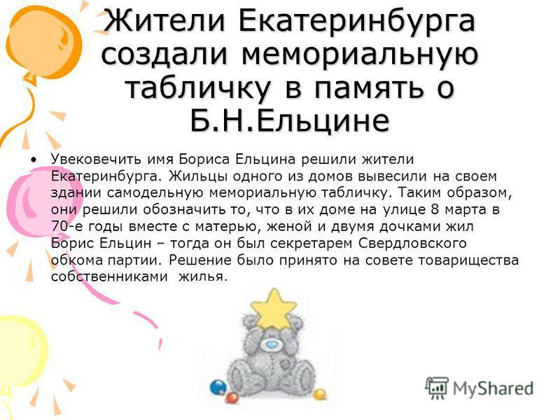 Жители Екатеринбурга создали мемориальную табличку в память о Б.Н.Ельцине Увековечить имя Бориса Ельцина решили жители Екатеринбурга. Жильцы одного из домов вывесили на своем здании самодельную мемориальную табличку. Таким образом, они решили обознач