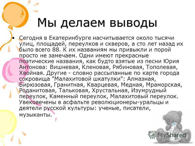 Мы делаем выводы Сегодня в Екатеринбурге насчитывается около тысячи улиц, площадей, переулков и скверов, а сто лет назад их было всего 88. К их названиям мы привыкли и порой просто не замечаем. Одни имеют прекрасные поэтические названия, как будто вз