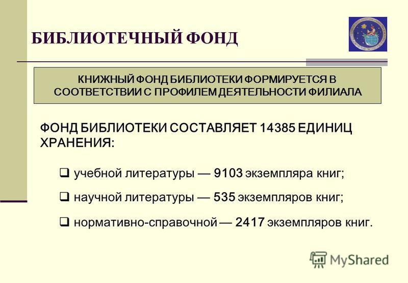 БИБЛИОТЕЧНЫЙ ФОНД КНИЖНЫЙ ФОНД БИБЛИОТЕКИ ФОРМИРУЕТСЯ В СООТВЕТСТВИИ С ПРОФИЛЕМ ДЕЯТЕЛЬНОСТИ ФИЛИАЛА ФОНД БИБЛИОТЕКИ СОСТАВЛЯЕТ 14385 ЕДИНИЦ ХРАНЕНИЯ: учебной литературы 9103 экземпляра книг; научной литературы 535 экземпляров книг; нормативно-справо