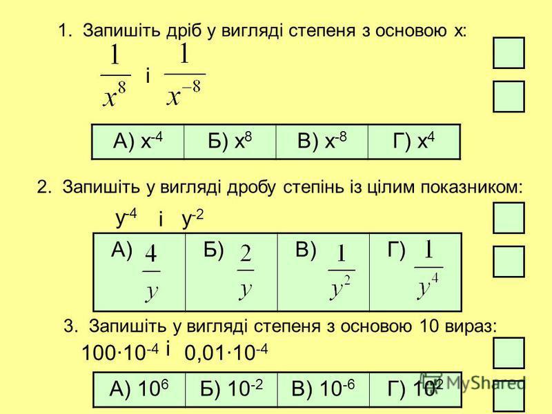 1. Запишіть дріб у вигляді степеня з основою х: і А) х -4 Б) х 8 В) х -8 Г) х 4 2. Запишіть у вигляді дробу степінь із цілим показником: А) Б) В) Г) 3. Запишіть у вигляді степеня з основою 10 вираз: А) 10 6 Б) 10 -2 В) 10 -6 Г) 10 2 10010 -4 і 0,0110