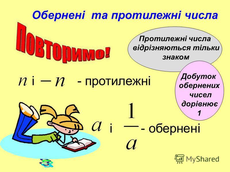 і - обернені і - протилежні Обернені та протилежні числа Протилежні числа відрізняються тільки знаком Добуток обернених чисел дорівнює 1