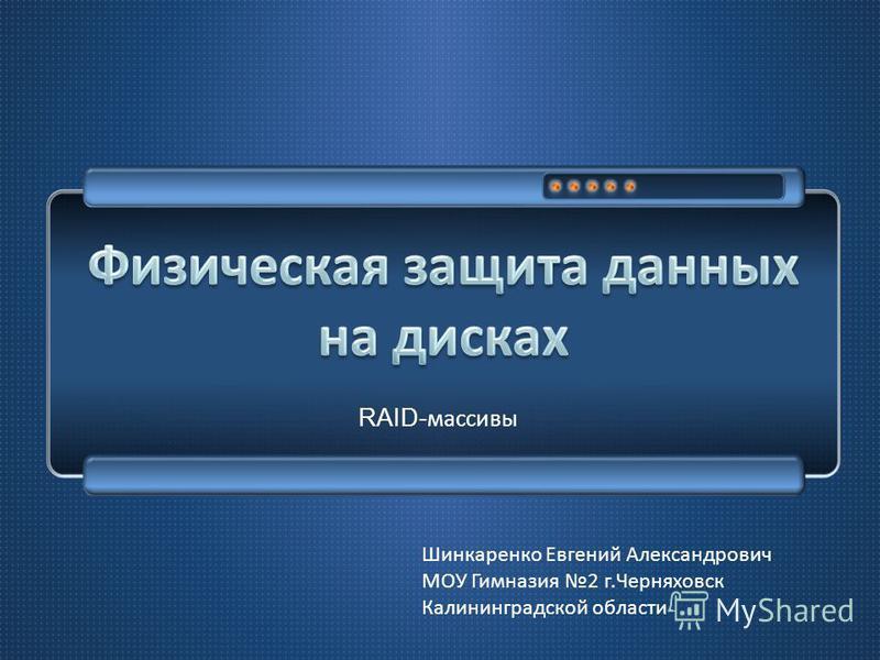 RAID- массивы Шинкаренко Евгений Александрович МОУ Гимназия 2 г.Черняховск Калининградской области