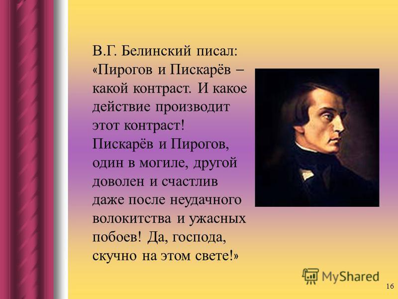 16 В.Г. Белинский писал: « Пирогов и Пискарёв – какой контраст. И какое действие производит этот контраст! Пискарёв и Пирогов, один в могиле, другой доволен и счастлив даже после неудачного волокитства и ужасных побоев! Да, господа, скучно на этом св