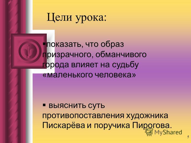 Цели урока: 5 показать, что образ призрачного, обманчивого города влияет на судьбу «маленького человека» выяснить суть противопоставления художника Пискарёва и поручика Пирогова.