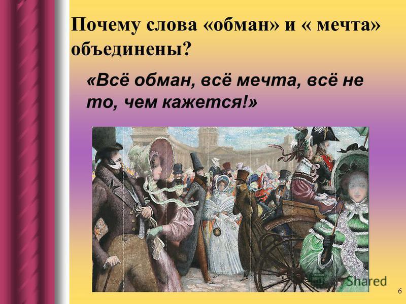 Почему слова «обман» и « мечта» объединены? «Всё обман, всё мечта, всё не то, чем кажется!» 6