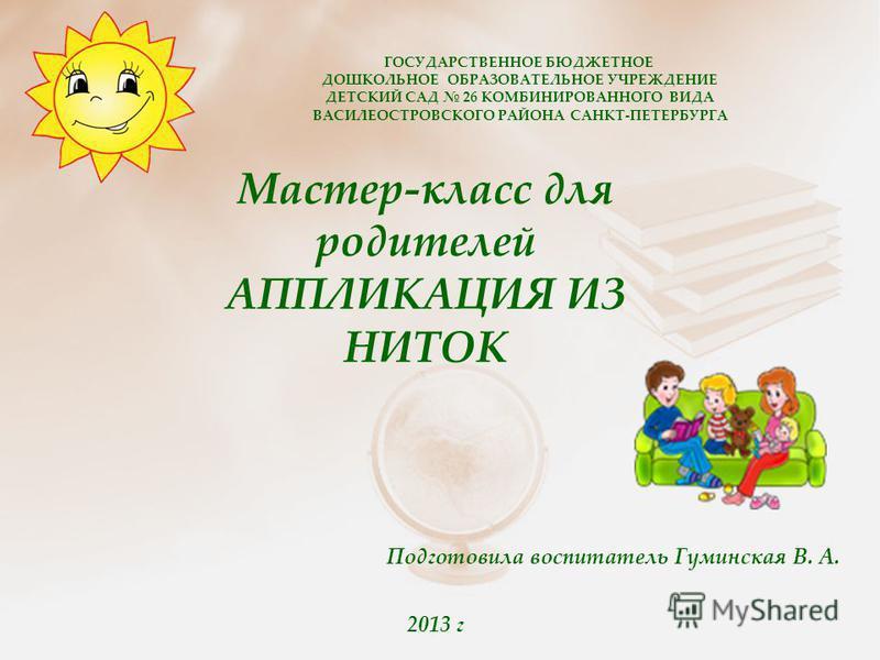 2013 г Мастер-класс для родителей АППЛИКАЦИЯ ИЗ НИТОК ГОСУДАРСТВЕННОЕ БЮДЖЕТНОЕ ДОШКОЛЬНОЕ ОБРАЗОВАТЕЛЬНОЕ УЧРЕЖДЕНИЕ ДЕТСКИЙ САД 26 КОМБИНИРОВАННОГО ВИДА ВАСИЛЕОСТРОВСКОГО РАЙОНА САНКТ-ПЕТЕРБУРГА Подготовила воспитатель Гуминская В. А.