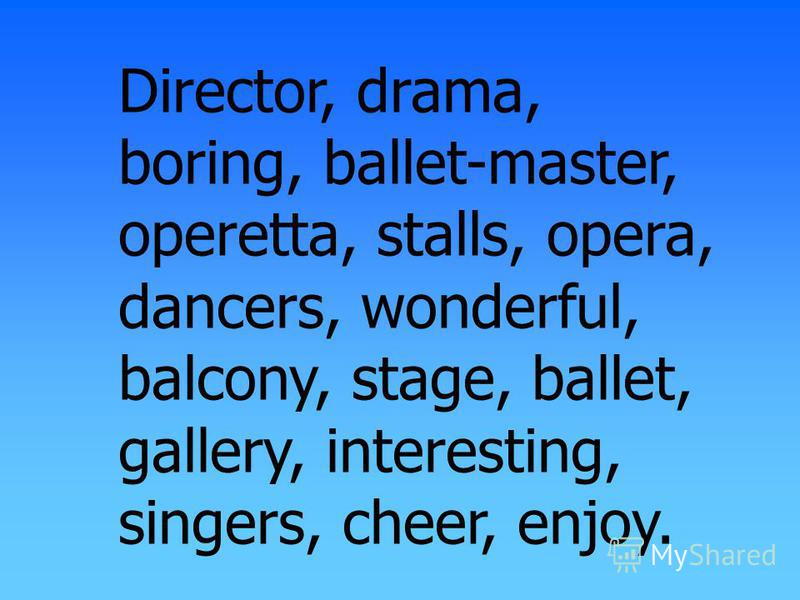Director, drama, boring, ballet-master, operetta, stalls, opera, dancers, wonderful, balcony, stage, ballet, gallery, interesting, singers, cheer, enjoy.