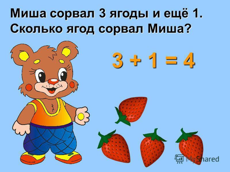 Миша сорвал 3 ягоды и ещё 1. Сколько ягод сорвал Миша? 3 + 1 = 4