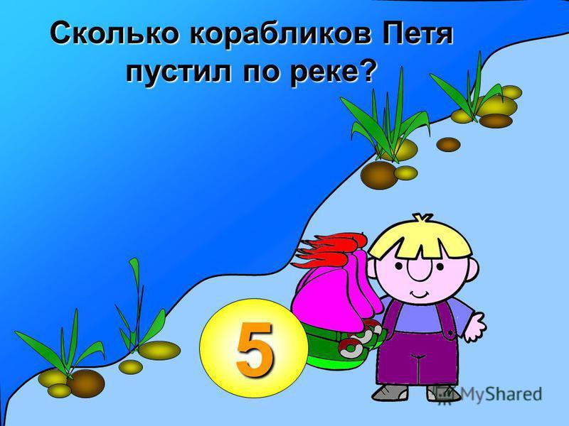 5 Сколько корабликов Петя пустил по реке?