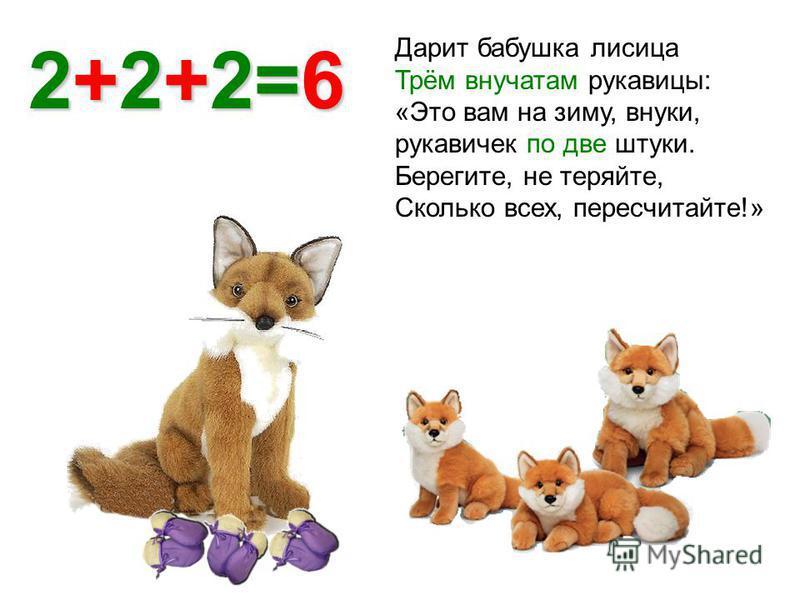 Дарит бабушка лисица Трём внучатам рукавицы: «Это вам на зиму, внуки, рукавичек по две штуки. Берегите, не теряйте, Сколько всех, пересчитайте!» 2+2+2=6