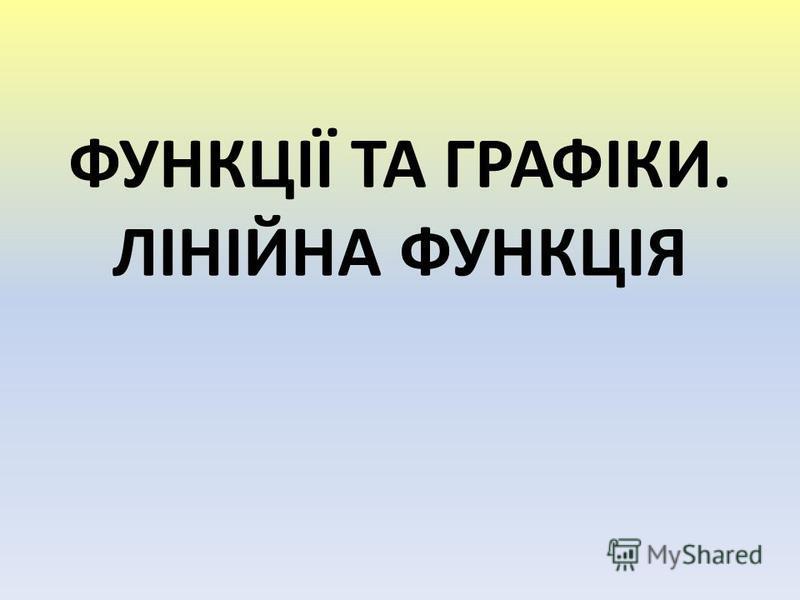 ФУНКЦІЇ ТА ГРАФІКИ. ЛІНІЙНА ФУНКЦІЯ