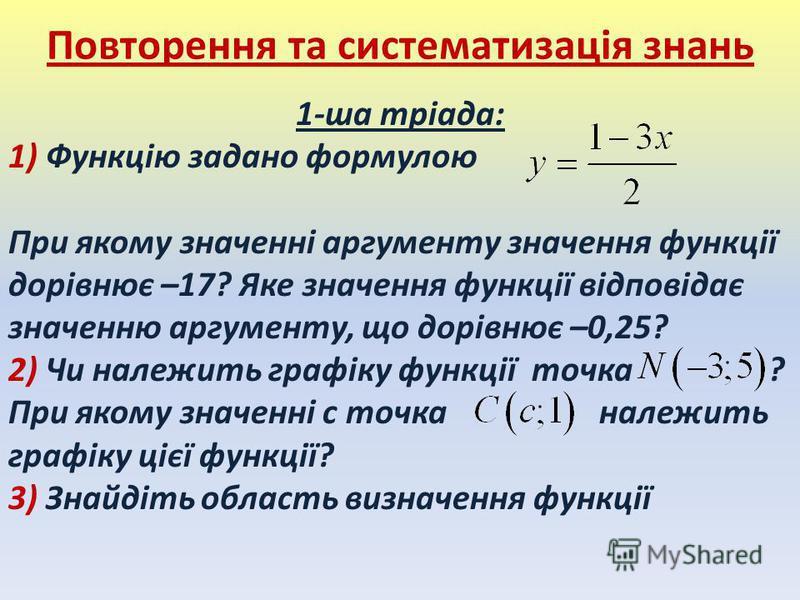 1-ша тріада: 1) Функцію задано формулою При якому значенні аргументу значення функції дорівнює –17? Яке значення функції відповідає значенню аргументу, що дорівнює –0,25? 2) Чи належить графіку функції точка ? При якому значенні c точка належить граф