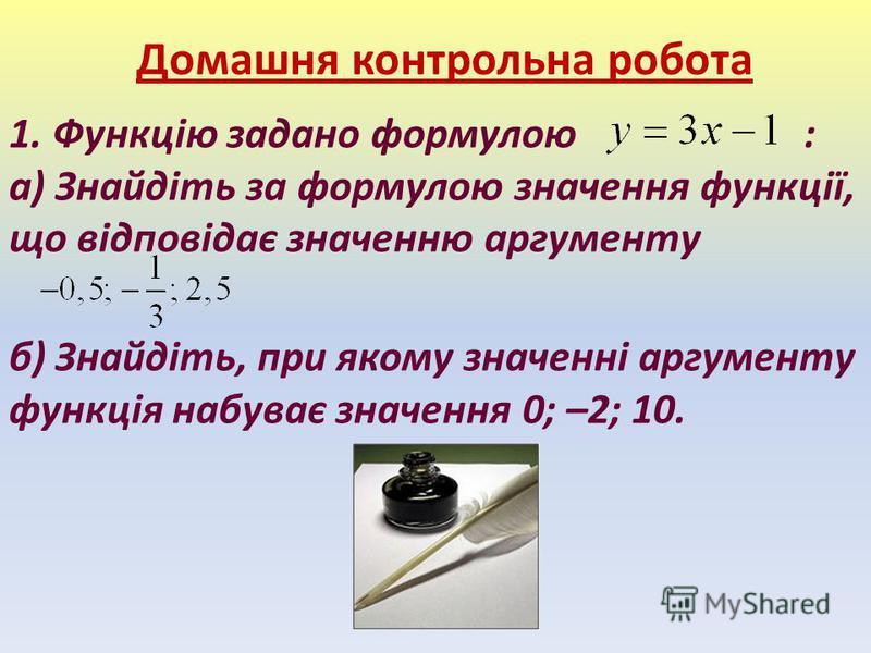 Домашня контрольна робота 1. Функцію задано формулою : а) Знайдіть за формулою значення функції, що відповідає значенню аргументу б) Знайдіть, при якому значенні аргументу функція набуває значення 0; –2; 10.