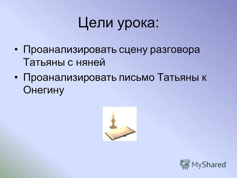 Цели урока: Проанализировать сцену разговора Татьяны с няней Проанализировать письмо Татьяны к Онегину