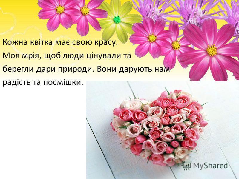 Кожна квітка має свою красу. Моя мрія, щоб люди цінували та берегли дари природи. Вони дарують нам радість та посмішки.