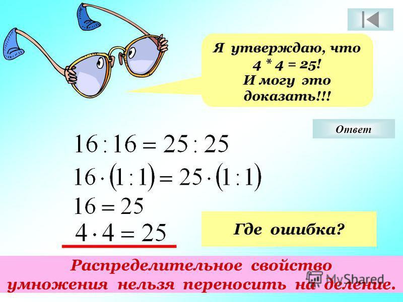 Я утверждаю, что 4 * 4 = 25! И могу это доказать!!! Где ошибка? Распределительное свойство умножения нельзя переносить на деление. Ответ