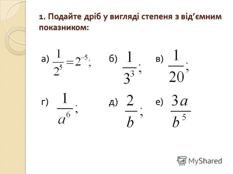 1. Подайте дріб у вигляді степеня з від ємним показником: а ) б ) в ) г ) д ) е )