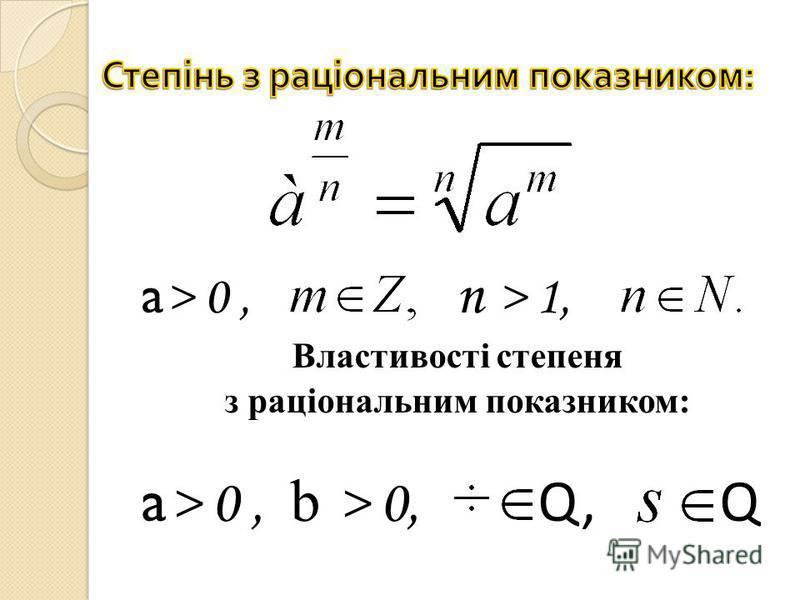a > 0, n > 1, Властивості степеня з раціональним показником: a > 0, b > 0, Q, Q