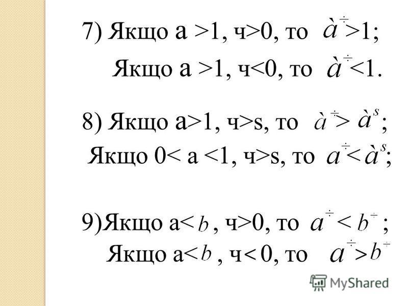 7) Якщо a >1, ч>0, то >1; Якщо a >1, ч<0, то <1. 8) Якщо a >1, ч>s, то > ; Якщо 0 s, то < ; 9)Якщо a 0, то < ; Якщо a