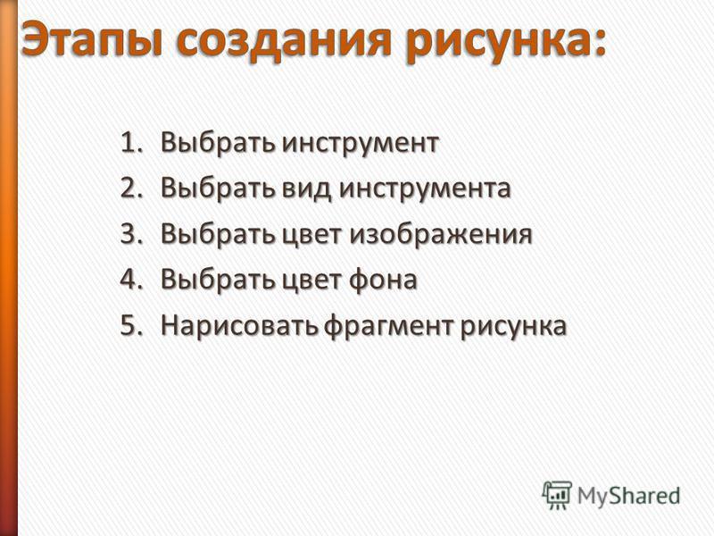1. Выбрать инструмент 2. Выбрать вид инструмента 3. Выбрать цвет изображения 4. Выбрать цвет фона 5. Нарисовать фрагмент рисунка