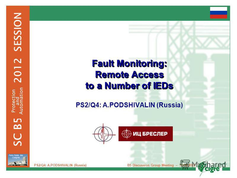 - 1 - 2012 SESSION SC B5 Protection and Automation Paris Palais des Congrès B5 Discussion Group Meeting – 31/08/2012 PS2/Q4: A.PODSHIVALIN (Russia) Fault Monitoring: Remote Access to a Number of IEDs PS2/Q4: A.PODSHIVALIN (Russia)
