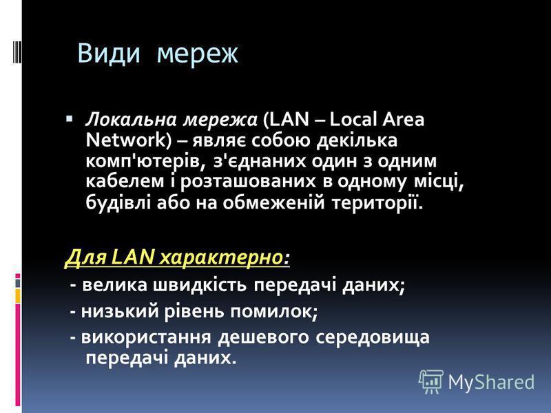 Види мереж Локальна мережа (LAN – Local Area Network) – являє собою декілька комп'ютерів, з'єднаних один з одним кабелем і розташованих в одному місці, будівлі або на обмеженій території. Для LAN характерно: - велика швидкість передачі даних; - низьк