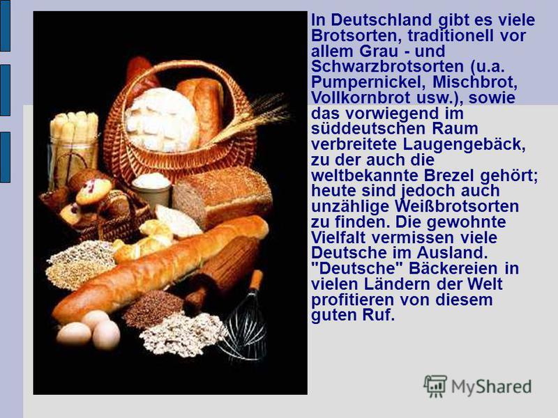 In Deutschland gibt es viele Brotsorten, traditionell vor allem Grau - und Schwarzbrotsorten (u.a. Pumpernickel, Mischbrot, Vollkornbrot usw.), sowie das vorwiegend im süddeutschen Raum verbreitete Laugengebäck, zu der auch die weltbekannte Brezel ge