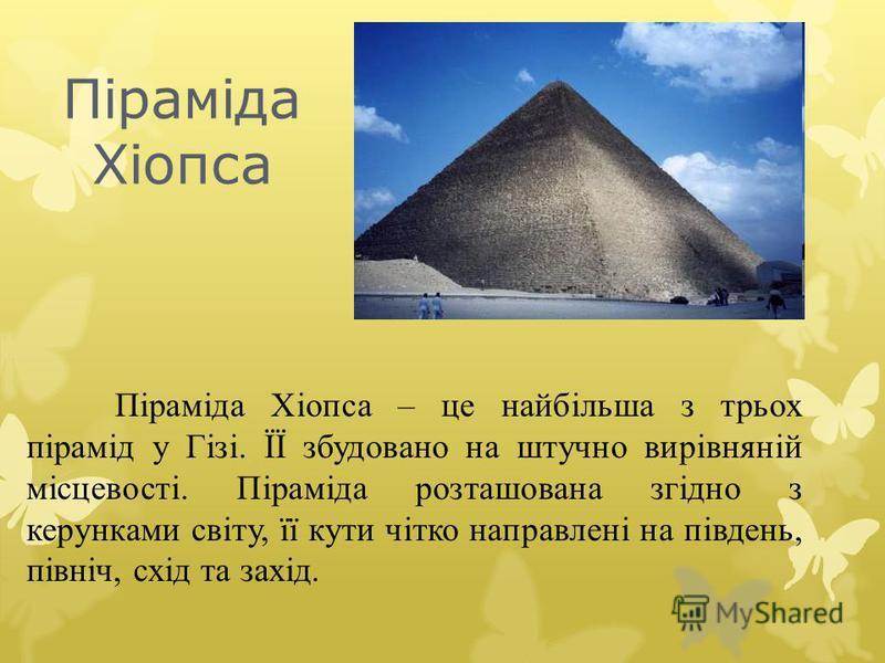 Піраміда Хіопса – це найбільша з трьох пірамід у Гізі. ЇЇ збудовано на штучно вирівняній місцевості. Піраміда розташована згідно з керунками світу, її кути чітко направлені на південь, північ, схід та захід. Піраміда Хіопса