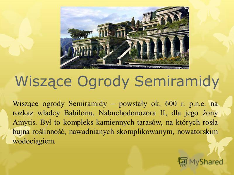 Wiszące ogrody Semiramidy – powstały ok. 600 r. p.n.e. na rozkaz władcy Babilonu, Nabuchodonozora II, dla jego żony Amytis. Był to kompleks kamiennych tarasów, na których rosła bujna roślinność, nawadnianych skomplikowanym, nowatorskim wodociągiem. W