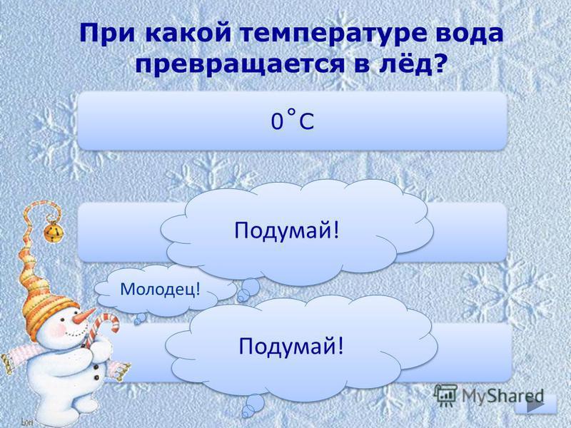При какой температуре вода превращается в лёд? 0˚С -10˚С +1˚С Молодец! Подумай!
