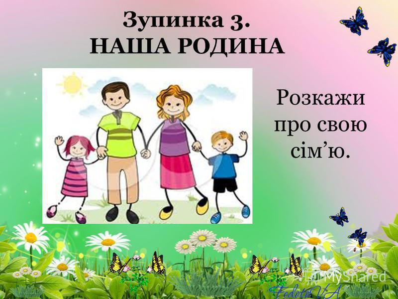 Зупинка 3. НАША РОДИНА Розкажи про свою сімю.