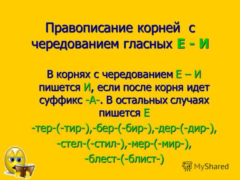 Правописанио корней с чередованием гласных Е - И В корнях с чередованием Е – И пишется И, еесли после корня идет суффикс -А-. В остальных случаях пишется Е -тер-(-тир-),-бер-(-бир-),-дер-(-дир-),-стел-(-стил-),-мер-(-мир-),-былест-(-былист-)