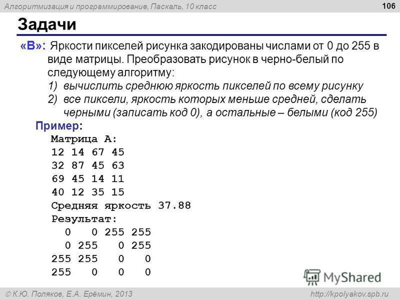 Алгоритмизация и программирование, Паскаль, 10 класс К.Ю. Поляков, Е.А. Ерёмин, 2013 http://kpolyakov.spb.ru Задачи 106 «B»: Яркости пикселей рисунка закодированы числами от 0 до 255 в виде матрицы. Преобразовать рисунок в черно-белый по следующему а