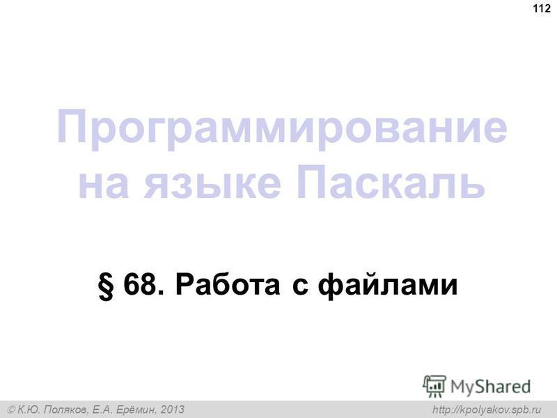 К.Ю. Поляков, Е.А. Ерёмин, 2013 http://kpolyakov.spb.ru Программирование на языке Паскаль § 68. Работа с файлами 112