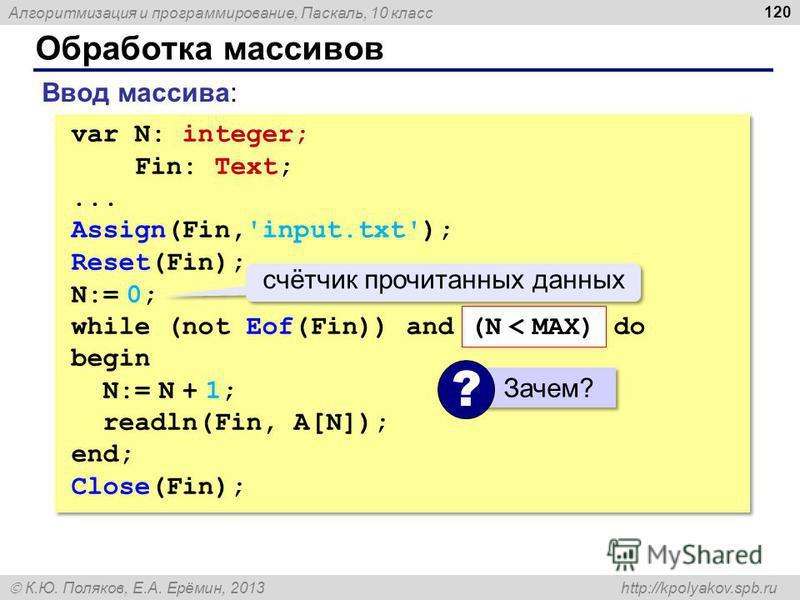 Алгоритмизация и программирование, Паскаль, 10 класс К.Ю. Поляков, Е.А. Ерёмин, 2013 http://kpolyakov.spb.ru Обработка массивов 120 Ввод массива: var N: integer; Fin: Text;... Assign(Fin,'input.txt'); Reset(Fin); N:= 0; while (not Eof(Fin)) and do be