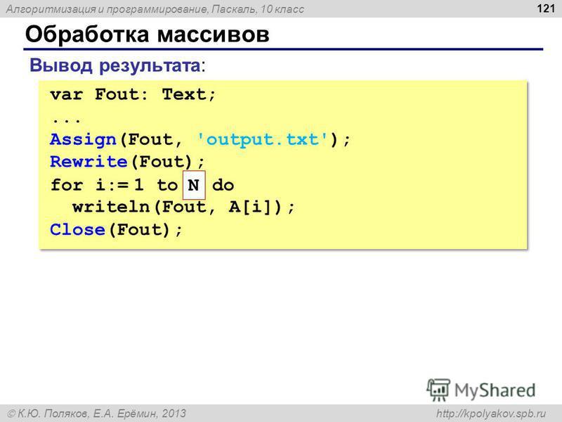 Алгоритмизация и программирование, Паскаль, 10 класс К.Ю. Поляков, Е.А. Ерёмин, 2013 http://kpolyakov.spb.ru Обработка массивов 121 Вывод результата: var Fout: Text;... Assign(Fout, 'output.txt'); Rewrite(Fout); for i:= 1 to do writeln(Fout, A[i]); C