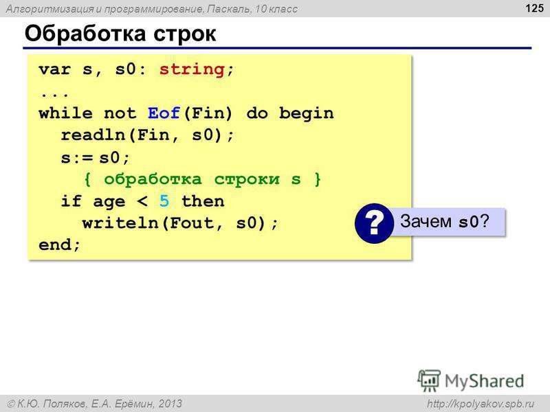 Алгоритмизация и программирование, Паскаль, 10 класс К.Ю. Поляков, Е.А. Ерёмин, 2013 http://kpolyakov.spb.ru Обработка строк 125 var s, s0: string;... while not Eof(Fin) do begin readln(Fin, s0); s:= s0; { обработка строки s } if age < 5 then writeln