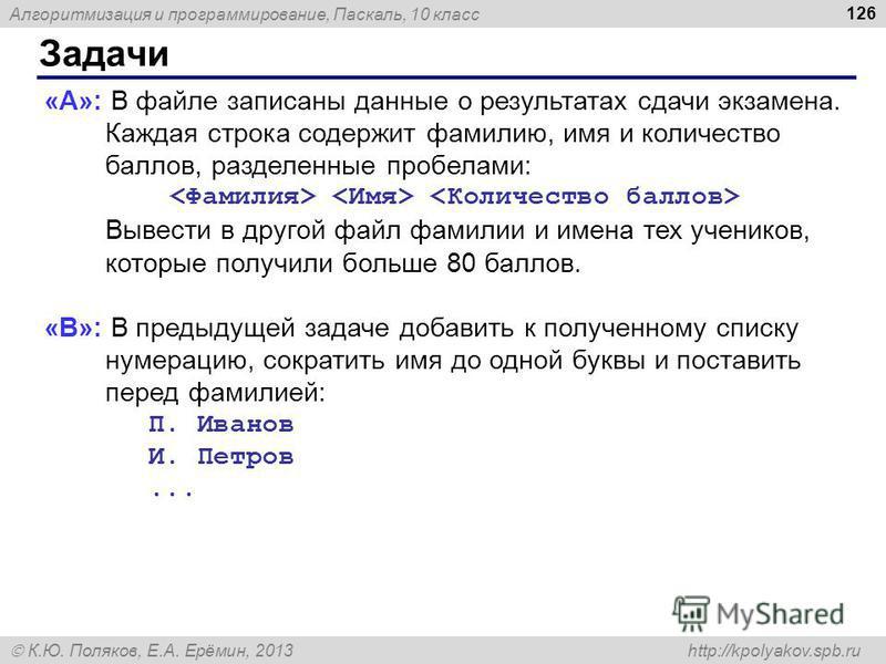 Алгоритмизация и программирование, Паскаль, 10 класс К.Ю. Поляков, Е.А. Ерёмин, 2013 http://kpolyakov.spb.ru Задачи 126 «A»: В файле записаны данные о результатах сдачи экзамена. Каждая строка содержит фамилию, имя и количество баллов, разделенные пр