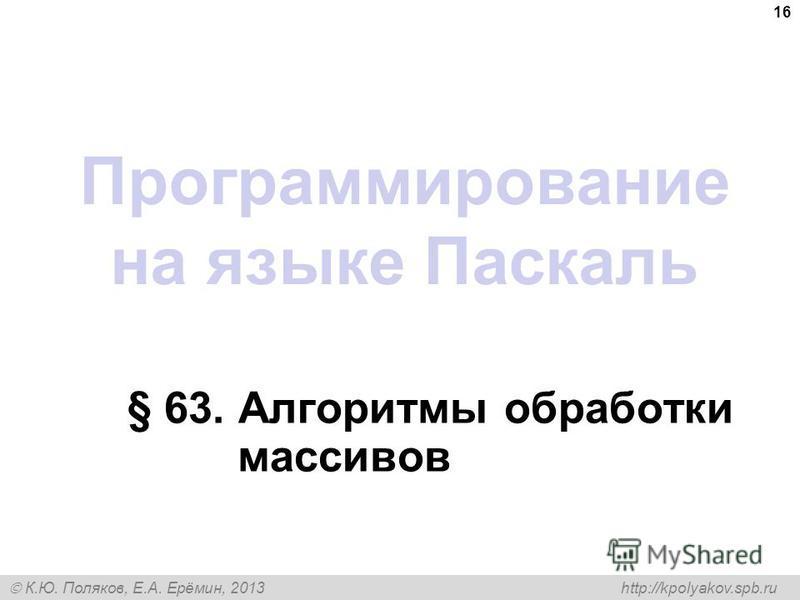 К.Ю. Поляков, Е.А. Ерёмин, 2013 http://kpolyakov.spb.ru Программирование на языке Паскаль § 63. Алгоритмы обработки массивов 16