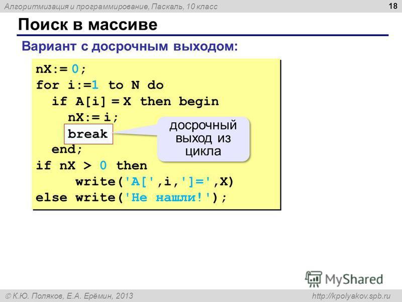 Алгоритмизация и программирование, Паскаль, 10 класс К.Ю. Поляков, Е.А. Ерёмин, 2013 http://kpolyakov.spb.ru Поиск в массиве 18 nX:= 0; for i:=1 to N do if A[i] = X then begin nX:= i; end; if nX > 0 then write('A[',i,']=',X) else write('Не нашли!');
