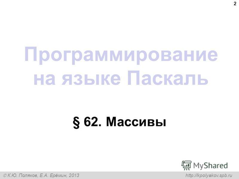 К.Ю. Поляков, Е.А. Ерёмин, 2013 http://kpolyakov.spb.ru Программирование на языке Паскаль § 62. Массивы 2