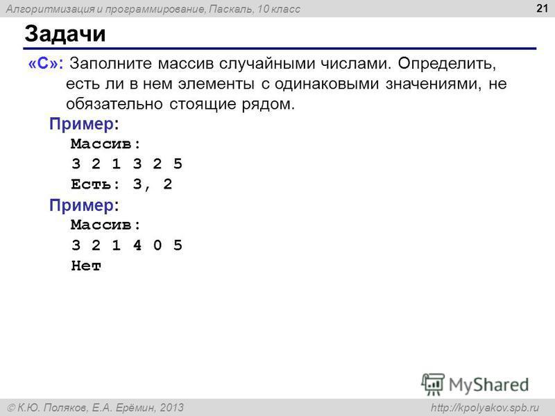 Алгоритмизация и программирование, Паскаль, 10 класс К.Ю. Поляков, Е.А. Ерёмин, 2013 http://kpolyakov.spb.ru Задачи 21 «C»: Заполните массив случайными числами. Определить, есть ли в нем элементы с одинаковыми значениями, не обязательно стоящие рядом